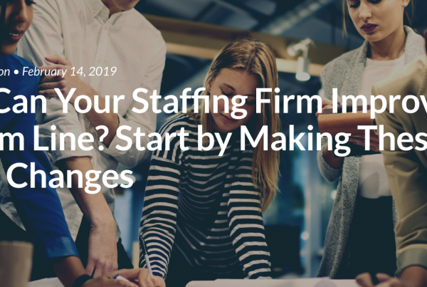How Can Your Staffing Firm Improve Its Bottom Line? Start by Making These Three Changes